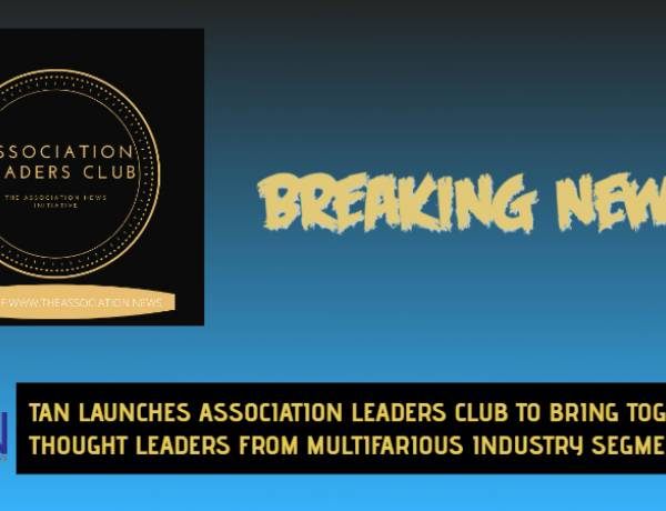 TAN LAUNCHES ASSOCIATION LEADERS CLUB TO BRING TOGETHER LEADERS FROM MULTIFARIOUS INDUSTRY SEGMENTS